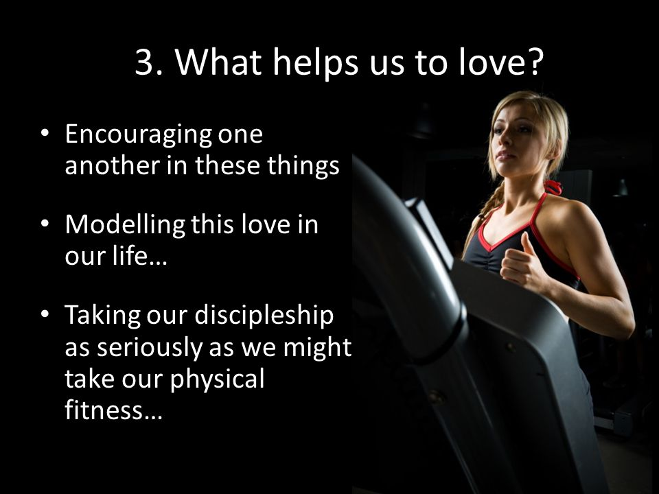 3. What helps us to love Encouraging one another in these things