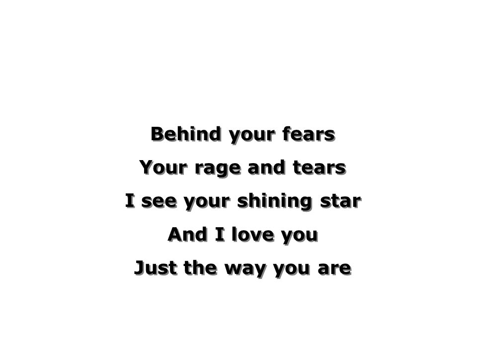 Behind your fears Your rage and tears I see your shining star