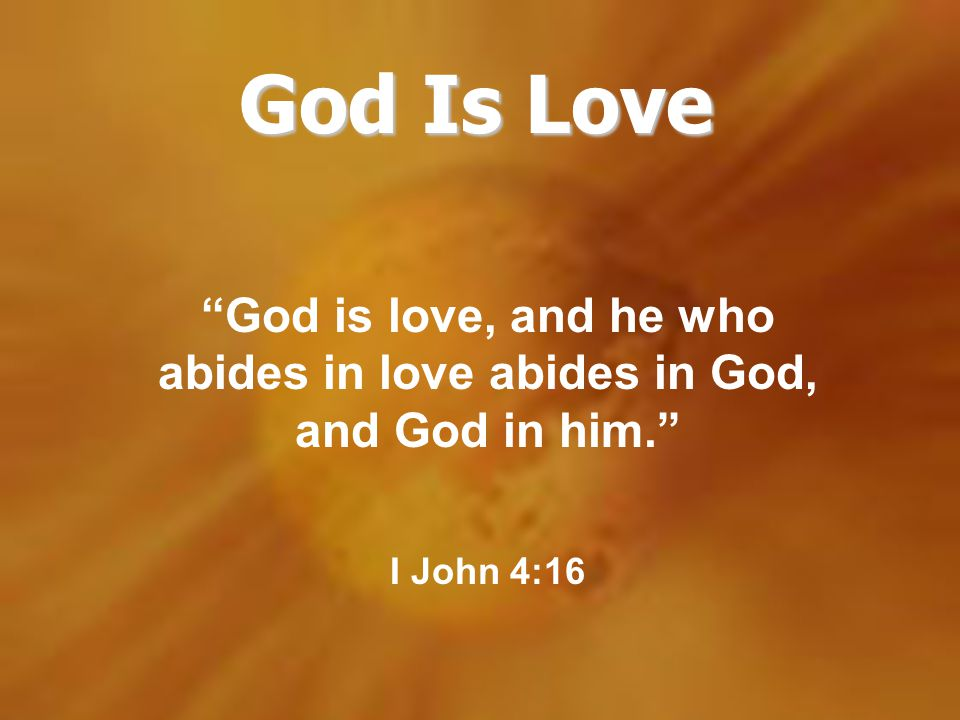 God Is Love God is love, and he who abides in love abides in God, and God in him. I John 4:16.