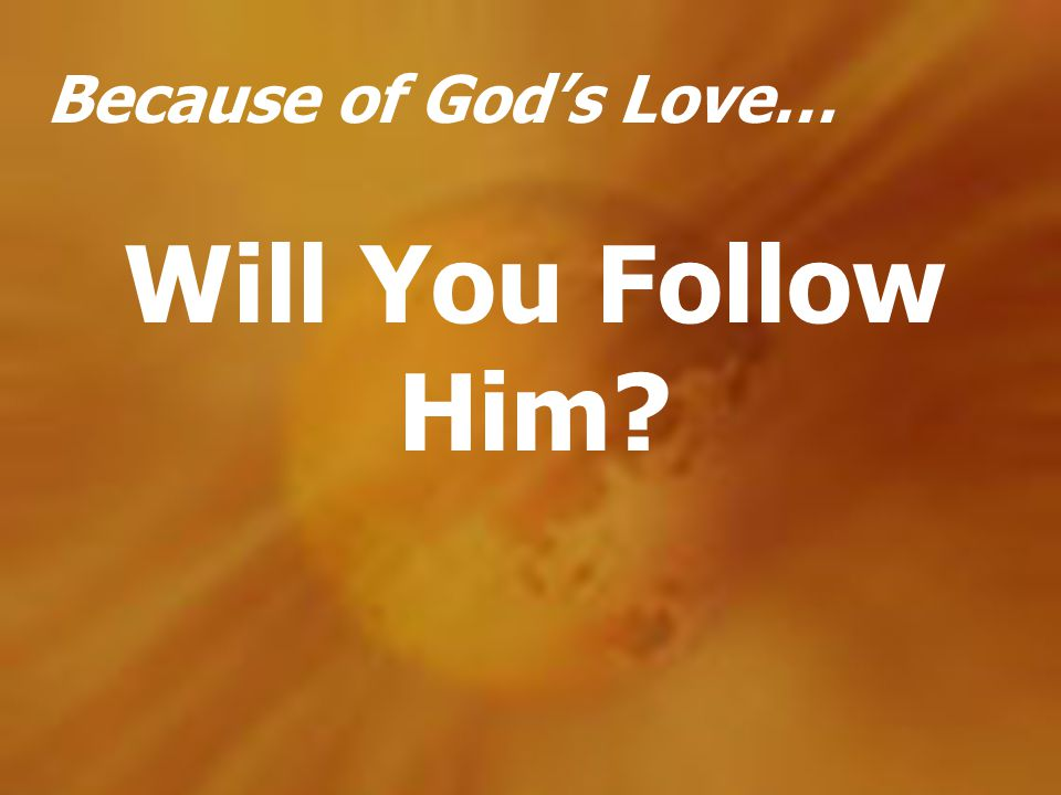 Because of God's Love… Will You Follow Him