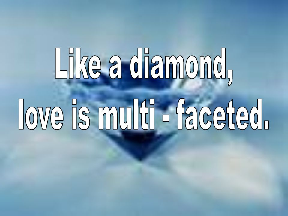 Like a diamond, love is multi - faceted.