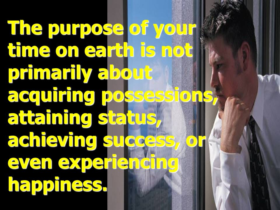 The purpose of your time on earth is not. primarily about. acquiring possessions, attaining status,