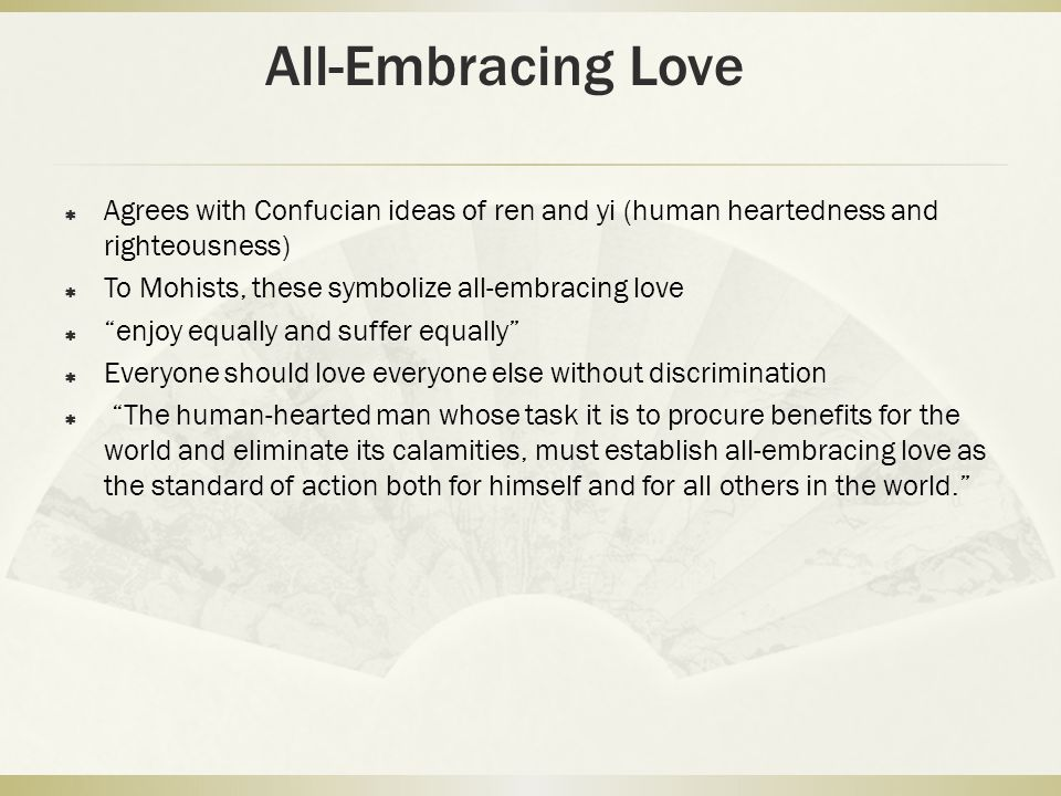All-Embracing Love Agrees with Confucian ideas of ren and yi (human heartedness and righteousness) To Mohists, these symbolize all-embracing love.