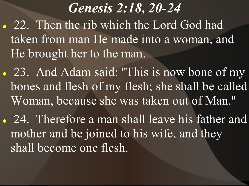 Genesis 2:18, 20-24 22. Then the rib which the Lord God had taken from man He made into a woman, and He brought her to the man.