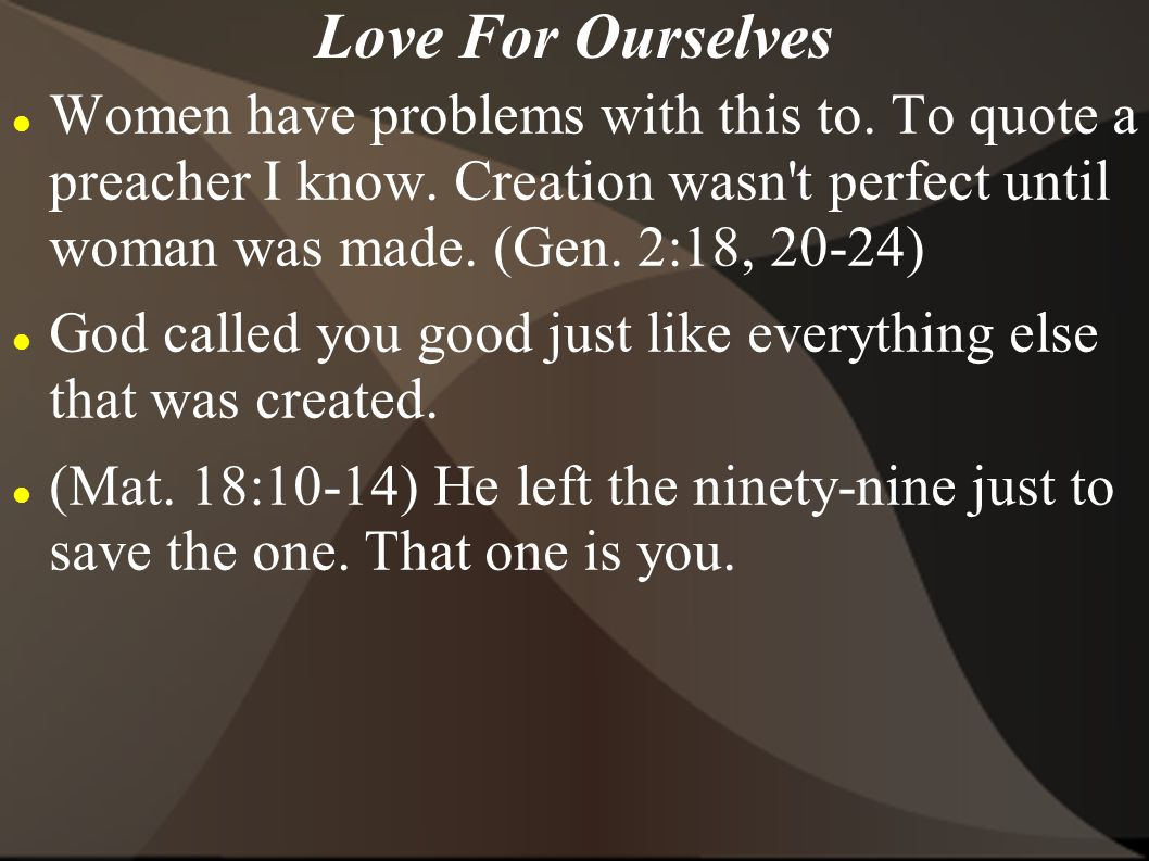 Love For Ourselves Women have problems with this to. To quote a preacher I know. Creation wasn t perfect until woman was made. (Gen. 2:18, 20-24)