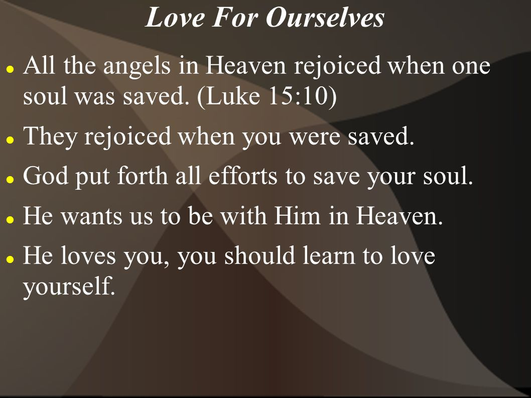 Love For Ourselves All the angels in Heaven rejoiced when one soul was saved. (Luke 15:10) They rejoiced when you were saved.