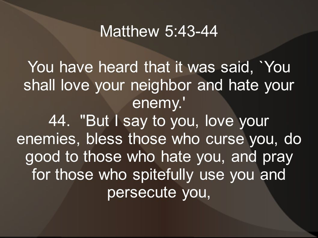 Matthew 5:43-44 You have heard that it was said, `You shall love your neighbor and hate your enemy.
