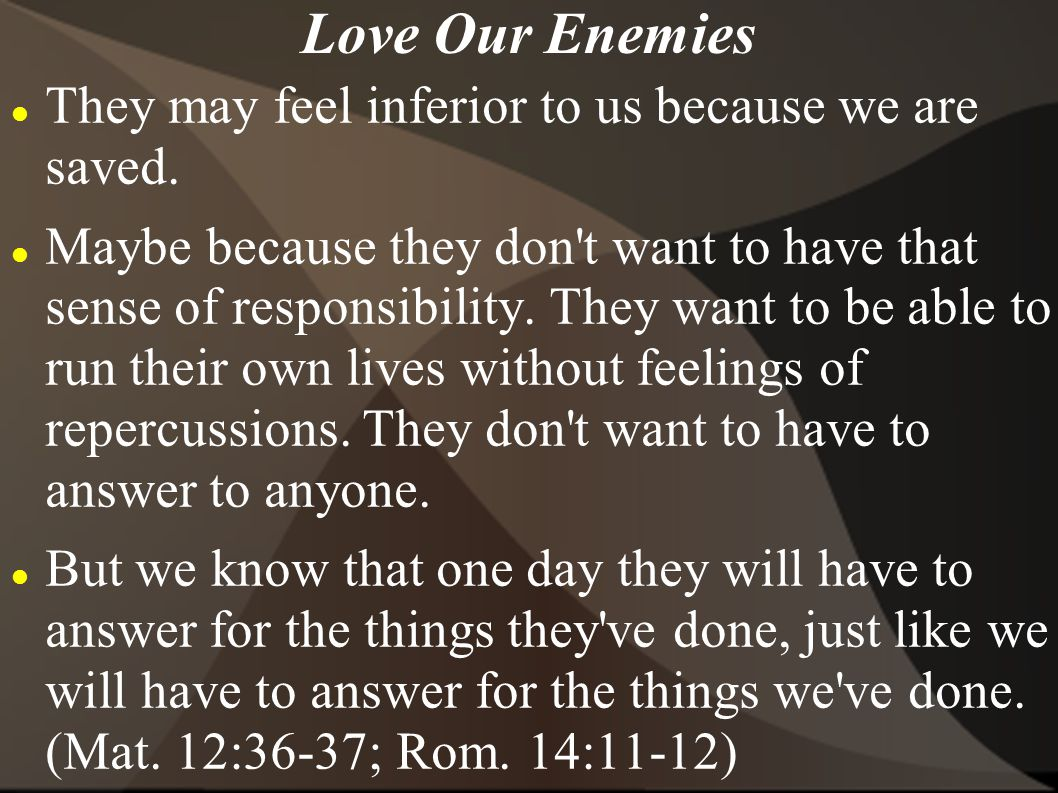 Love Our Enemies They may feel inferior to us because we are saved.