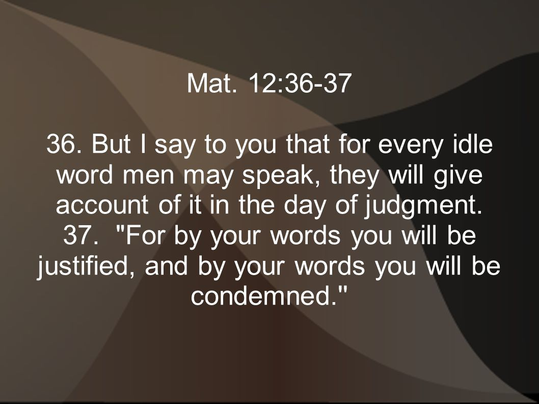 Mat. 12:36-37 36. But I say to you that for every idle word men may speak, they will give account of it in the day of judgment.