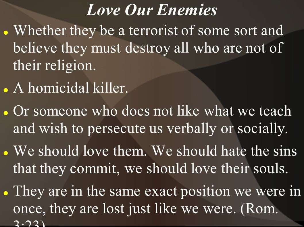 Love Our Enemies Whether they be a terrorist of some sort and believe they must destroy all who are not of their religion.