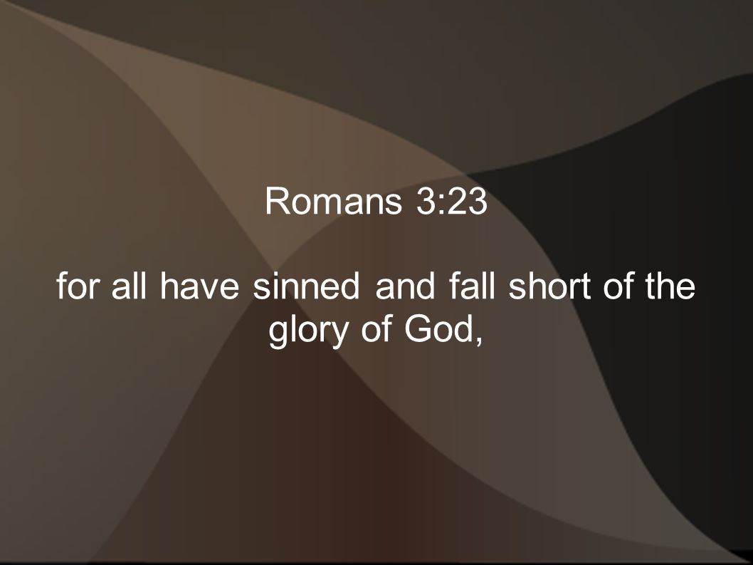 for all have sinned and fall short of the glory of God,
