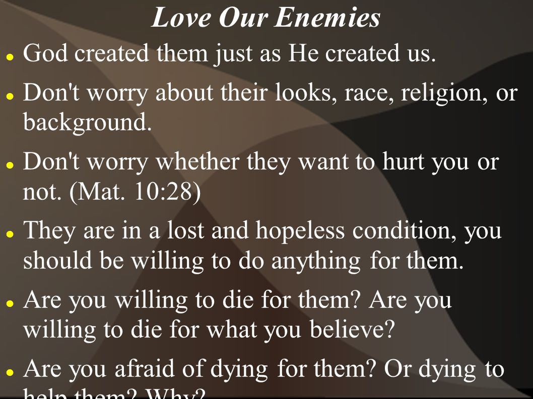 Love Our Enemies God created them just as He created us.