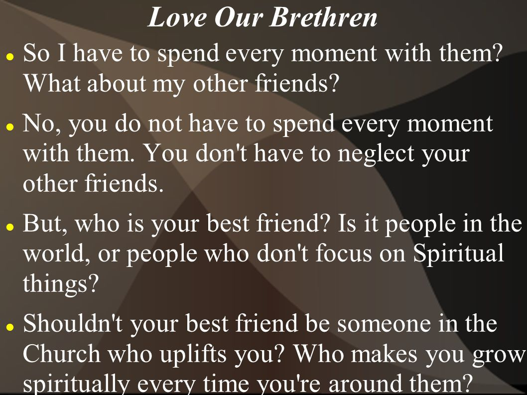 Love Our Brethren So I have to spend every moment with them What about my other friends
