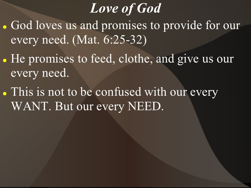 Love of God God loves us and promises to provide for our every need. (Mat. 6:25-32) He promises to feed, clothe, and give us our every need.