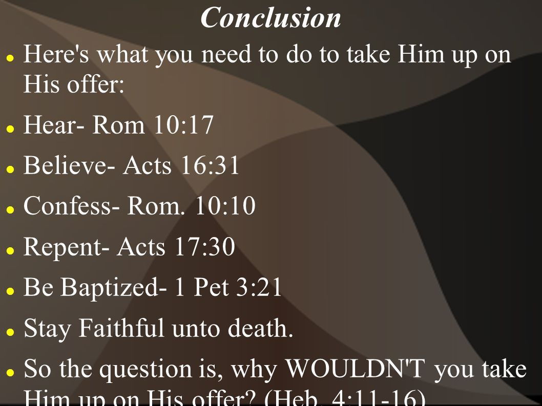 Conclusion Hear- Rom 10:17 Believe- Acts 16:31 Confess- Rom. 10:10