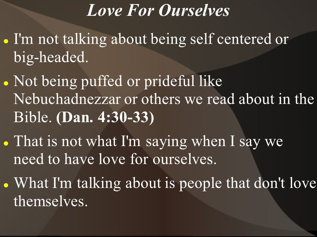 Love For Ourselves I m not talking about being self centered or big-headed.