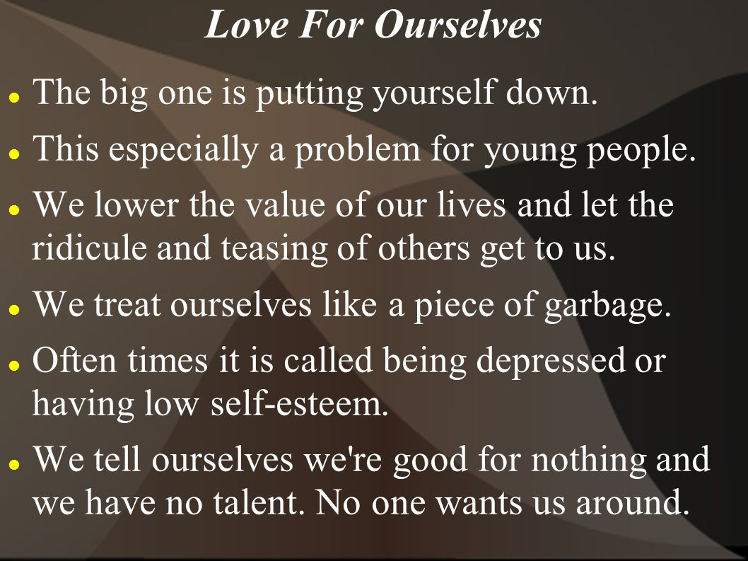Love For Ourselves The big one is putting yourself down.