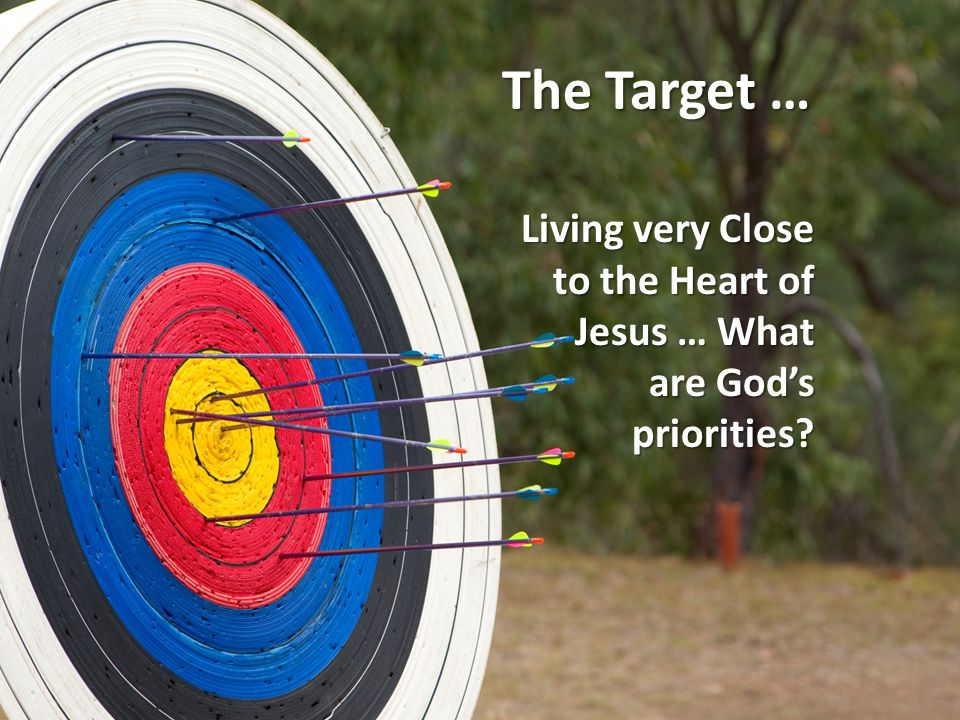The Target … Living very Close to the Heart of Jesus … What are God's priorities