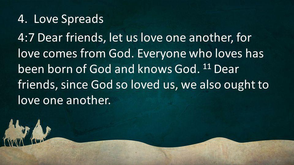 4. Love Spreads 4:7 Dear friends, let us love one another, for love comes from God.