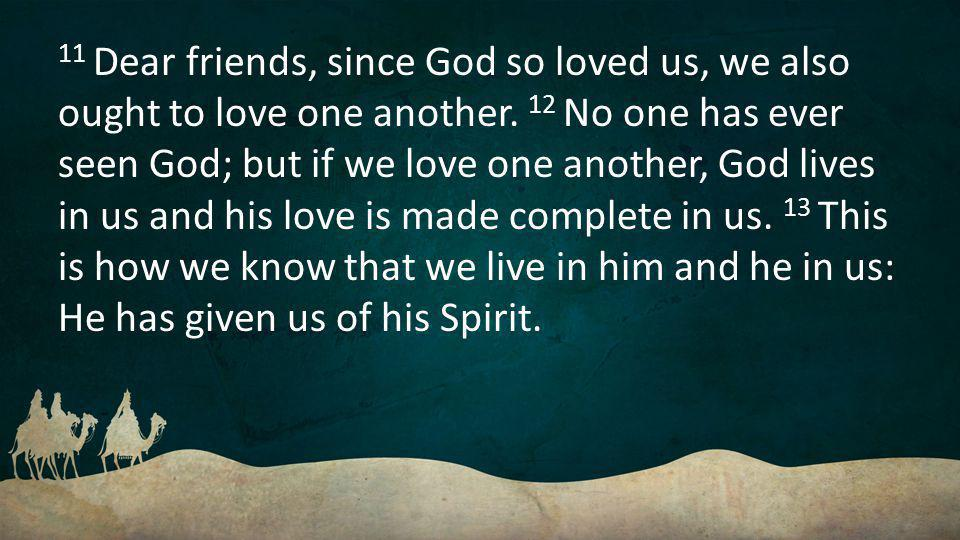 11 Dear friends, since God so loved us, we also ought to love one another.