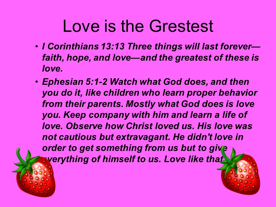 Love is the Grestest I Corinthians 13:13 Three things will last forever—faith, hope, and love—and the greatest of these is love.