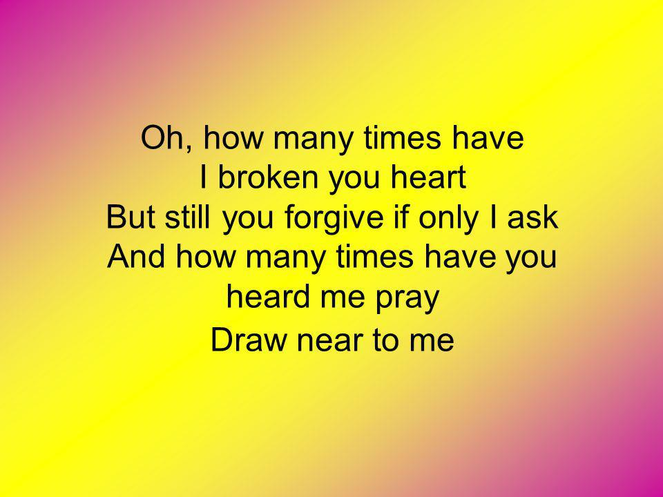 Oh, how many times have I broken you heart But still you forgive if only I ask And how many times have you heard me pray Draw near to me