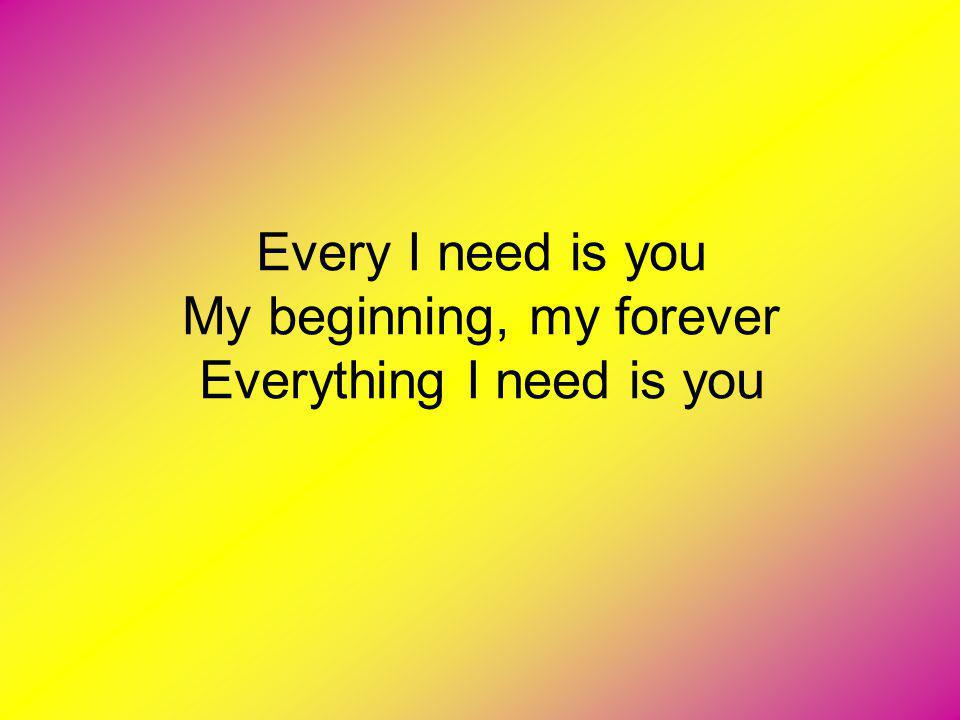 Every I need is you My beginning, my forever Everything I need is you