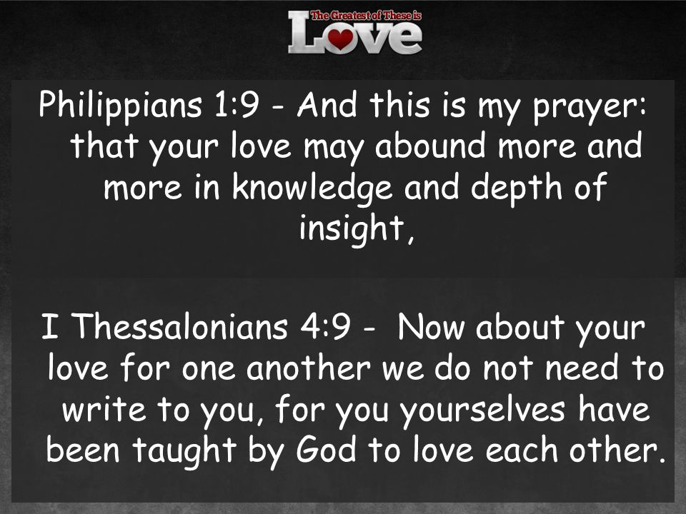 Philippians 1:9 - And this is my prayer: that your love may abound more and more in knowledge and depth of insight, I Thessalonians 4:9 - Now about your love for one another we do not need to write to you, for you yourselves have been taught by God to love each other.