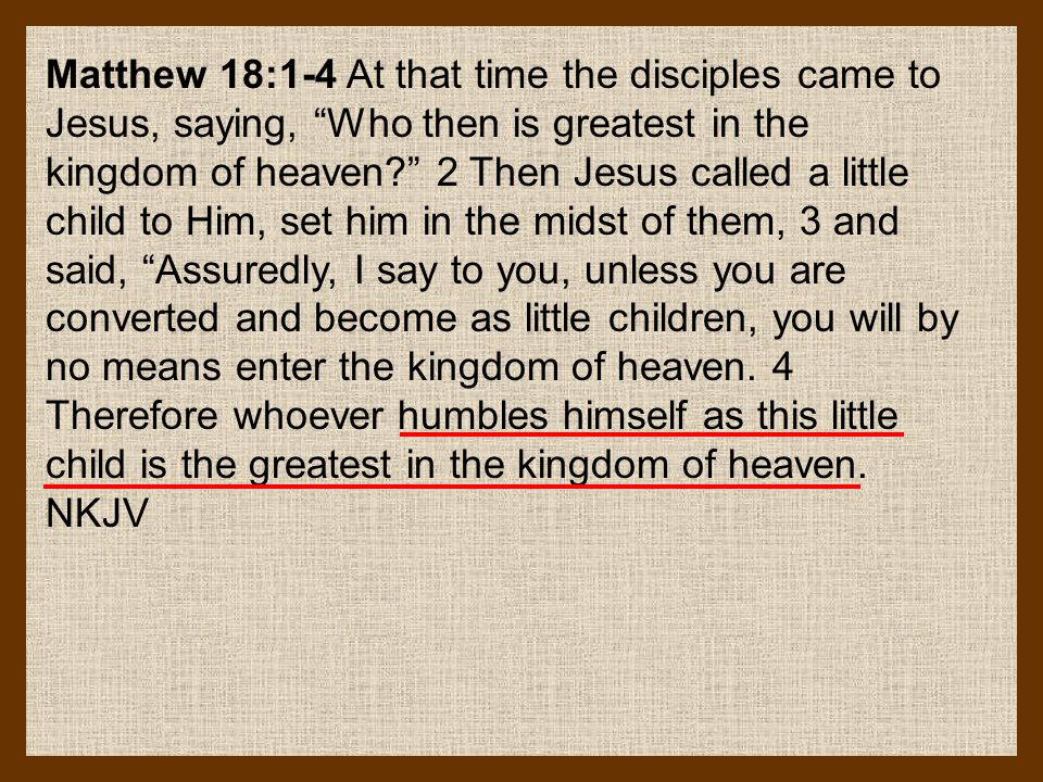 Matthew 18:1-4 At that time the disciples came to Jesus, saying, Who then is greatest in the kingdom of heaven 2 Then Jesus called a little child to Him, set him in the midst of them, 3 and said, Assuredly, I say to you, unless you are converted and become as little children, you will by no means enter the kingdom of heaven.