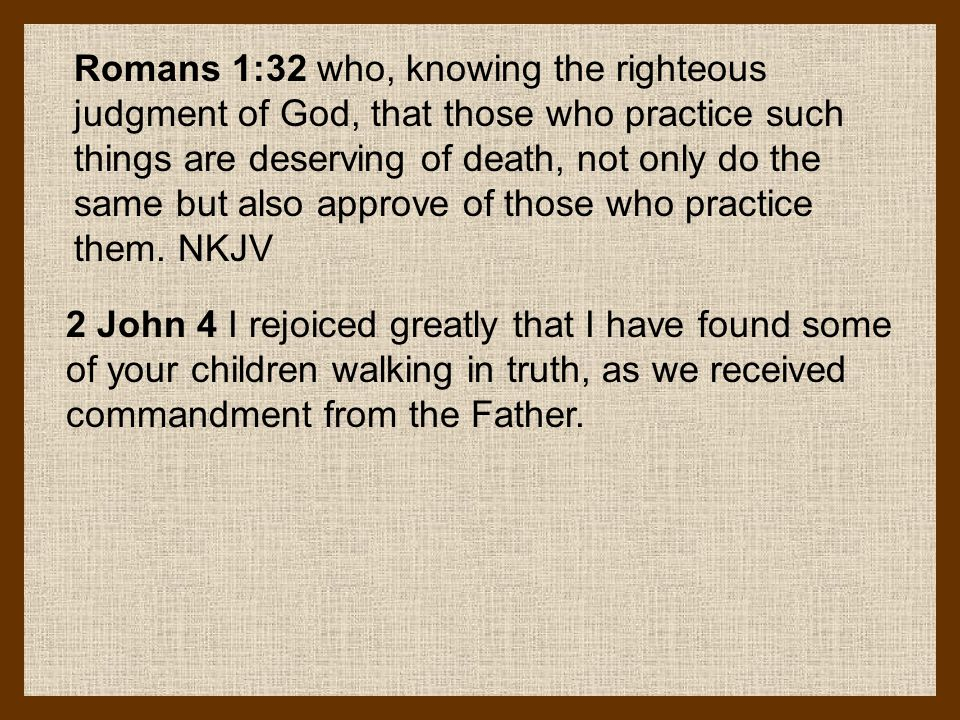 Romans 1:32 who, knowing the righteous judgment of God, that those who practice such things are deserving of death, not only do the same but also approve of those who practice them. NKJV