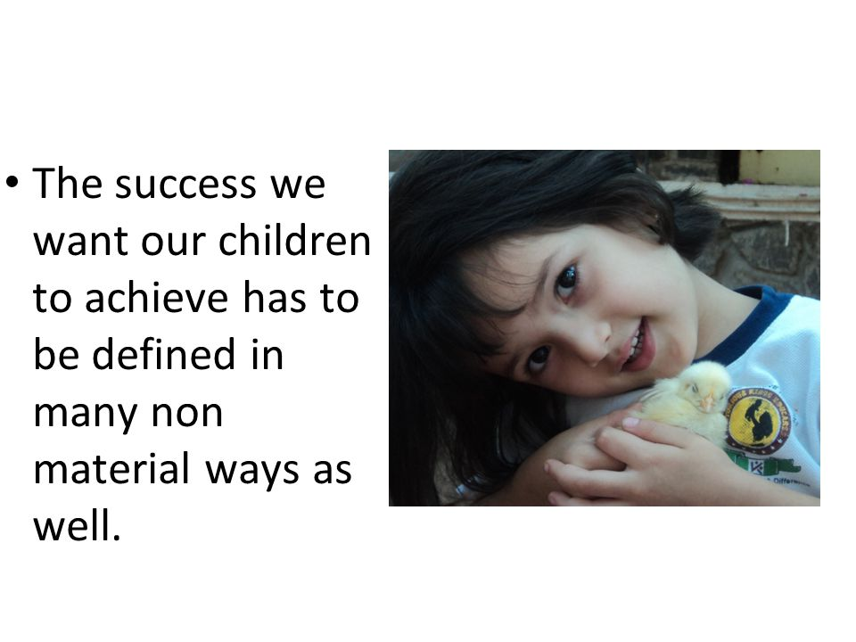 The success we want our children to achieve has to be defined in many non material ways as well.