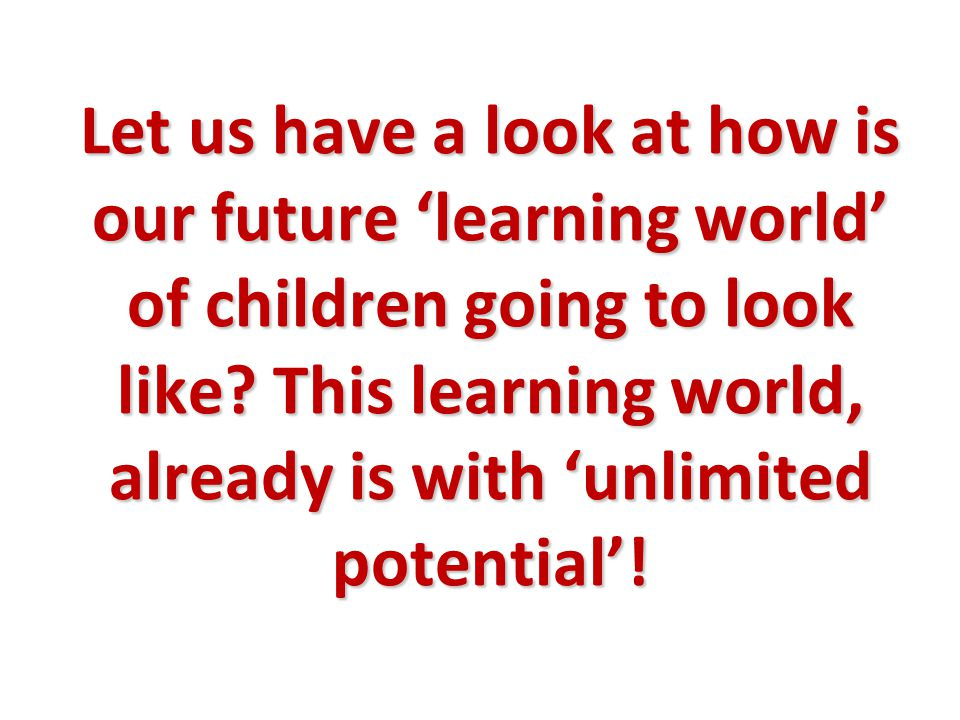 Let us have a look at how is our future 'learning world' of children going to look like.