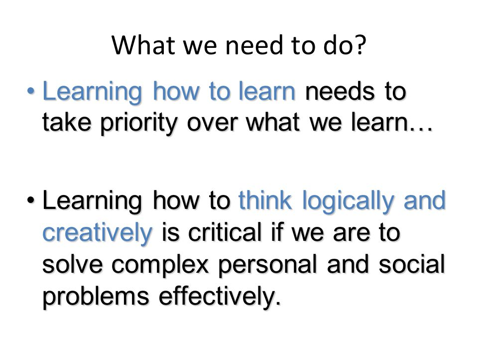 What we need to do Learning how to learn needs to take priority over what we learn…