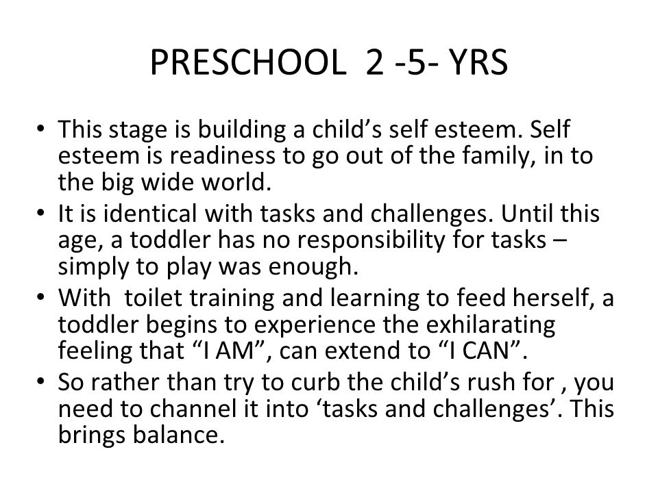 PRESCHOOL 2 -5- YRS This stage is building a child's self esteem. Self esteem is readiness to go out of the family, in to the big wide world.
