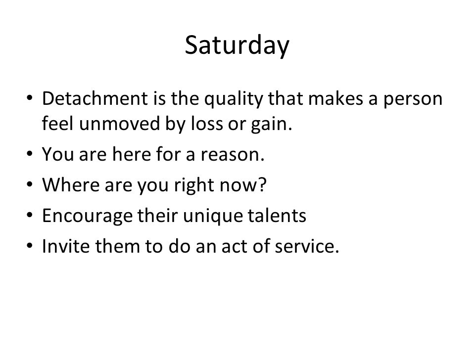 Saturday Detachment is the quality that makes a person feel unmoved by loss or gain. You are here for a reason.
