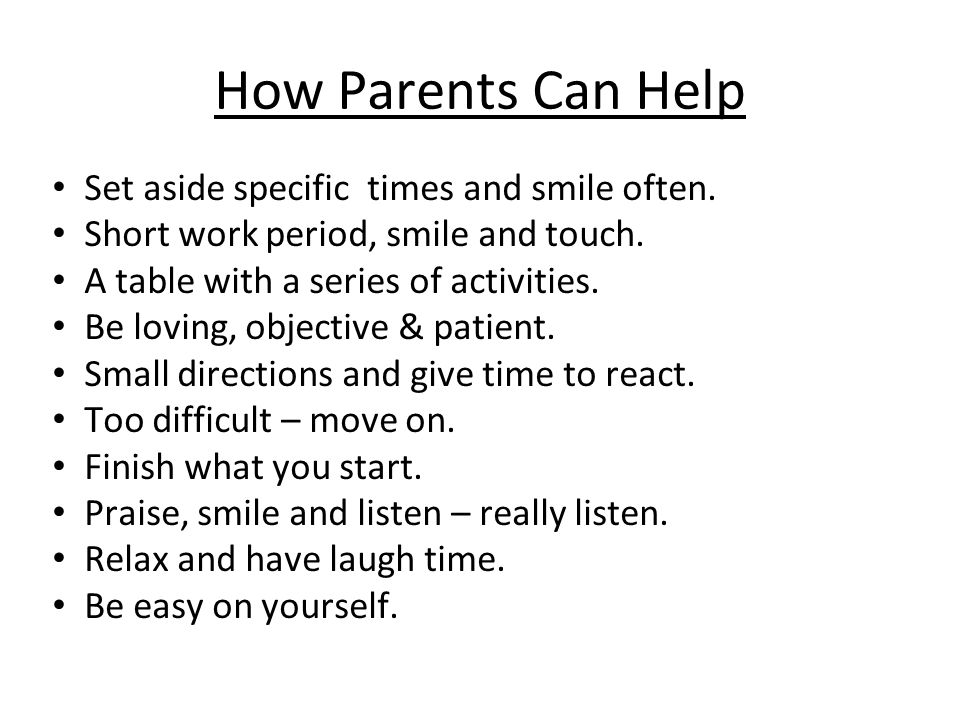 How Parents Can Help Set aside specific times and smile often.