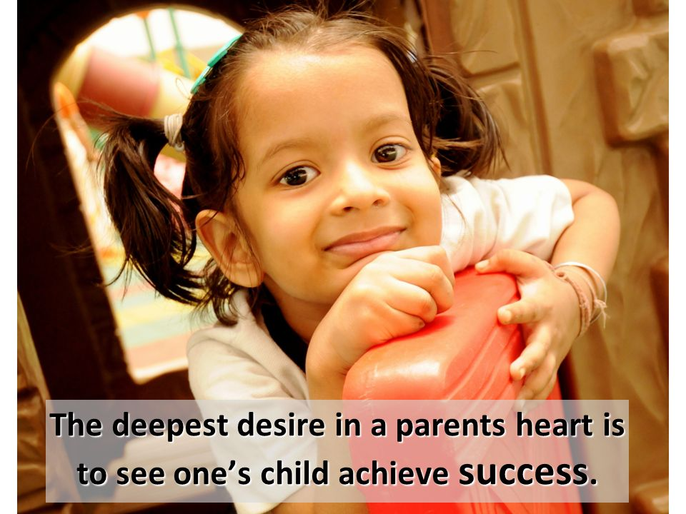 The deepest desire in a parents heart is to see one's child achieve success.