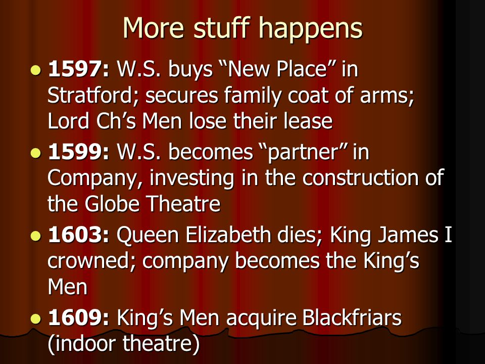 More stuff happens 1597: W.S. buys New Place in Stratford; secures family coat of arms; Lord Ch's Men lose their lease.