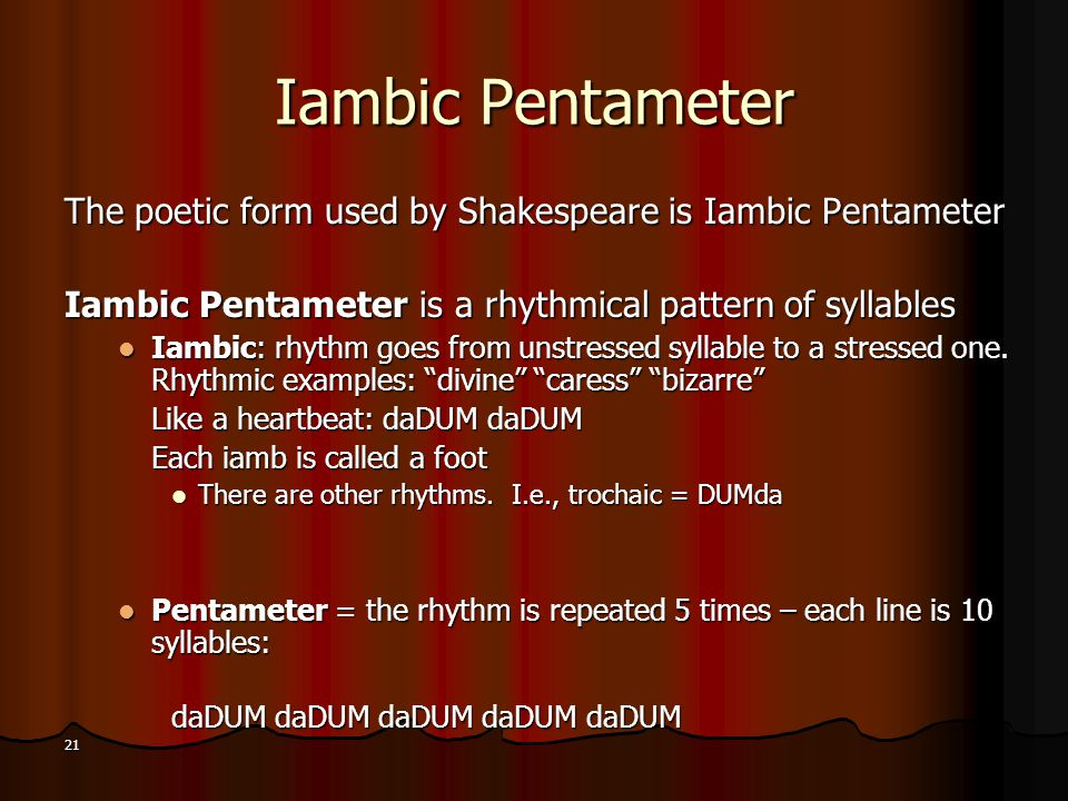 Iambic Pentameter The poetic form used by Shakespeare is Iambic Pentameter. Iambic Pentameter is a rhythmical pattern of syllables.