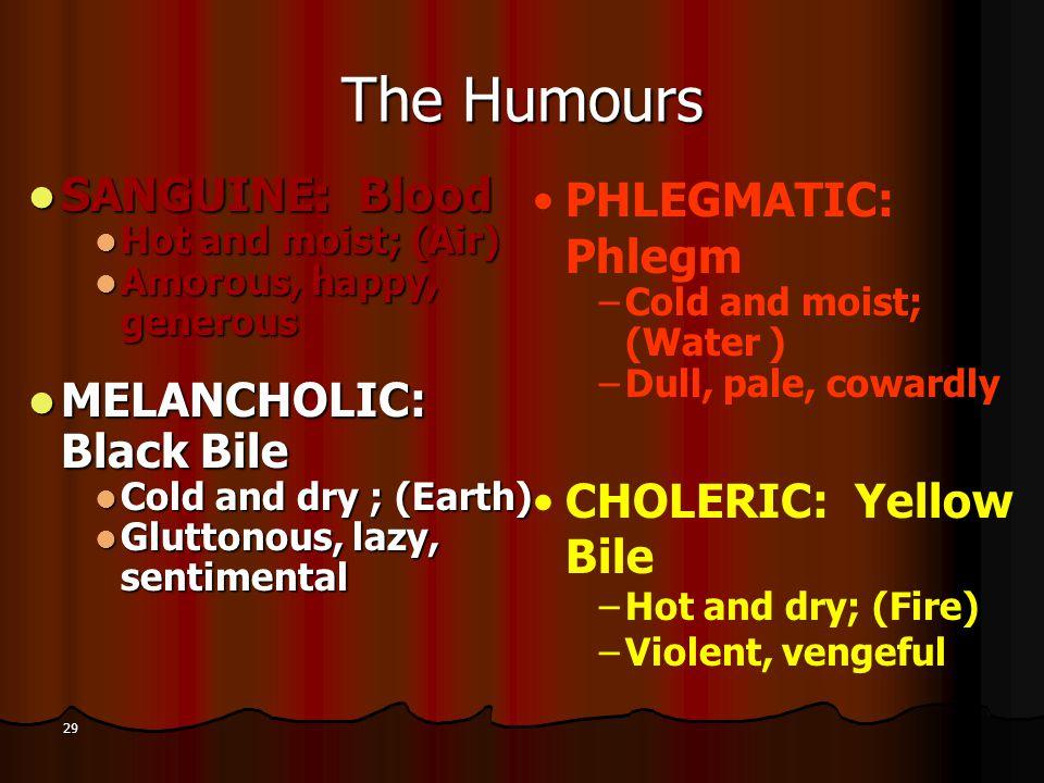 The Humours SANGUINE: Blood MELANCHOLIC: Black Bile PHLEGMATIC: Phlegm
