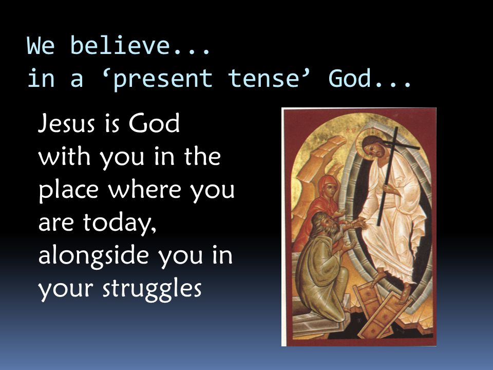 We believe... in a 'present tense' God...