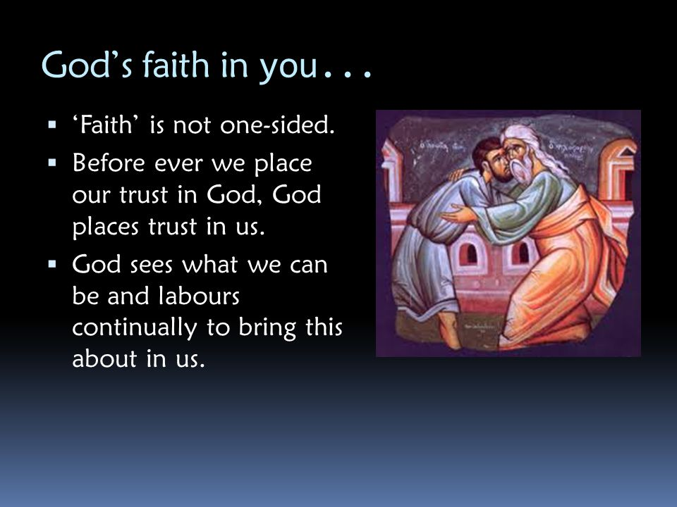 God's faith in you... 'Faith' is not one-sided.