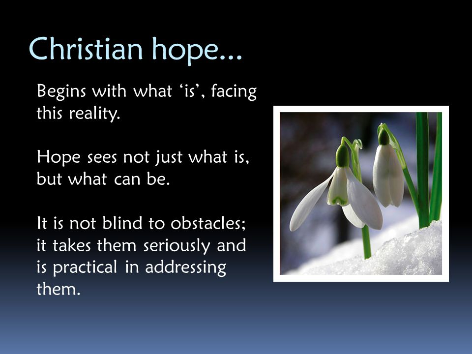 Christian hope... Begins with what 'is', facing this reality.