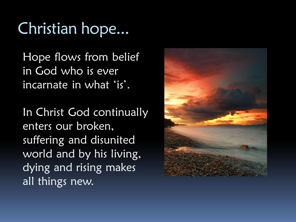Christian hope... Hope flows from belief in God who is ever incarnate in what 'is'.