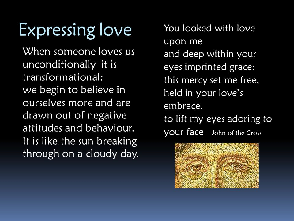 Expressing love You looked with love upon me. and deep within your eyes imprinted grace: this mercy set me free,