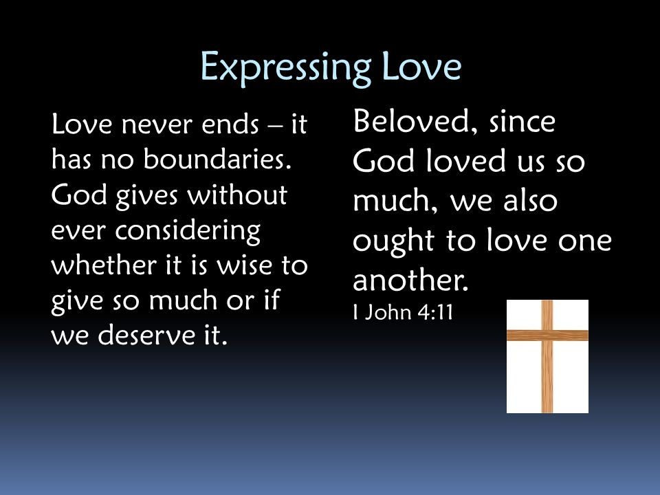Expressing Love Beloved, since God loved us so much, we also ought to love one another. I John 4:11.