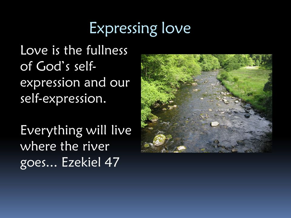 Expressing love Love is the fullness of God's self-expression and our self-expression.