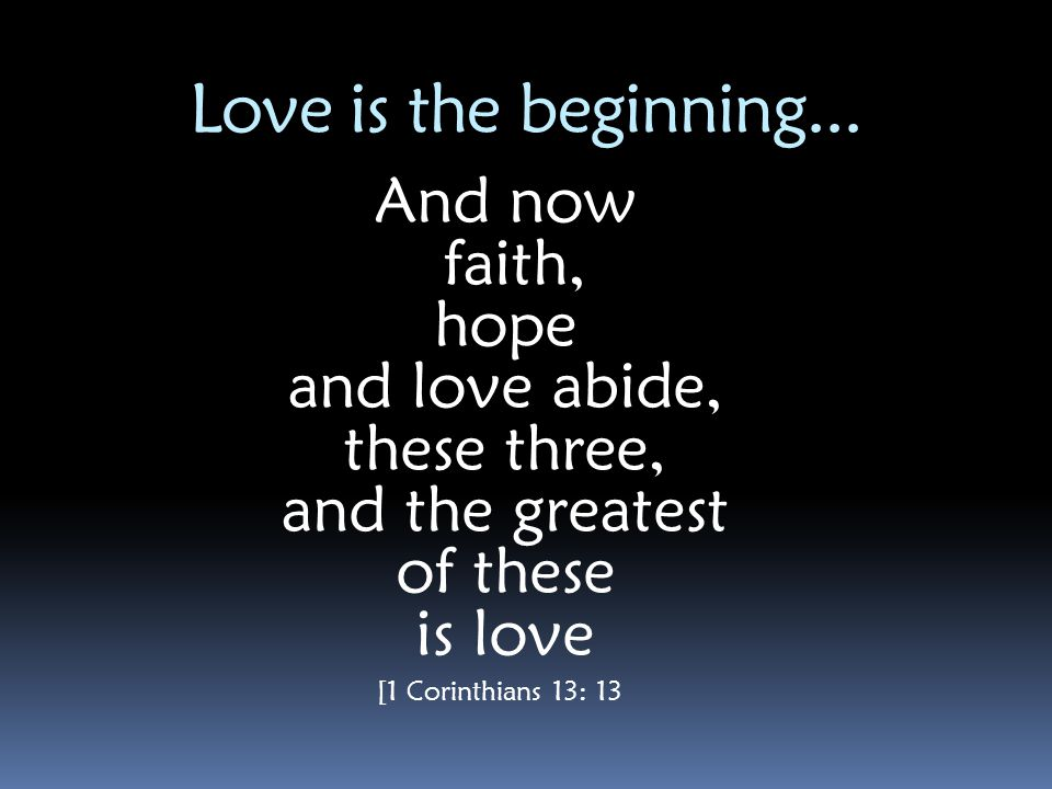 Love is the beginning... And now faith, hope and love abide,