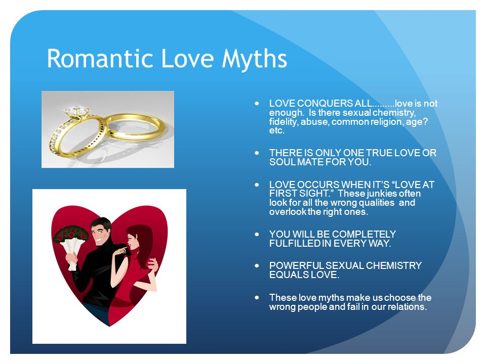 Romantic Love Myths LOVE CONQUERS ALL.........love is not enough. Is there sexual chemistry, fidelity, abuse, common religion, age etc.