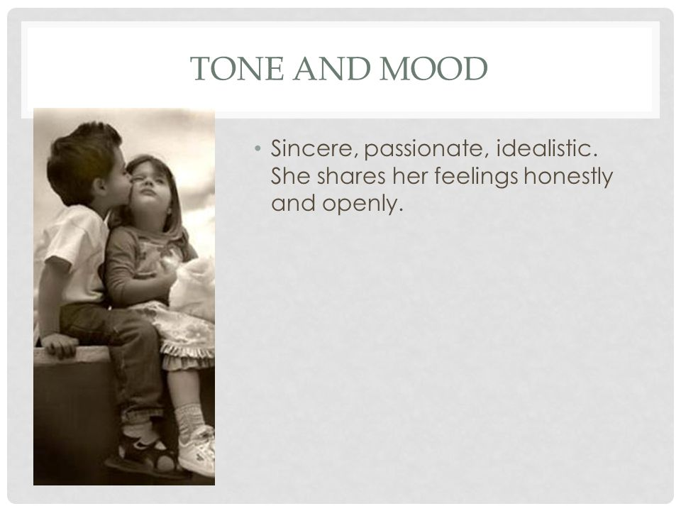TONE AND MOOD Sincere, passionate, idealistic. She shares her feelings honestly and openly.